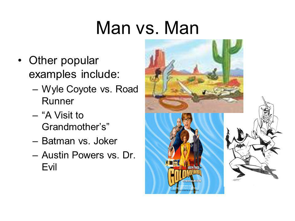 Man vs. Man Other popular examples include: –Wyle Coyote vs. Road Runner –A Visit to Grandmothers –Batman vs. Joker –Austin Powers vs. Dr. Evil