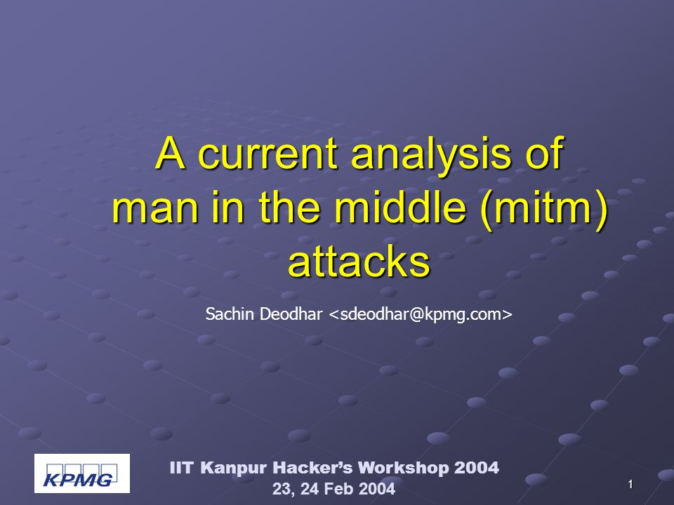 IIT Kanpur Hackers Workshop 2004 23, 24 Feb 2004 1 A current analysis of man in the middle (mitm) attacks Sachin Deodhar