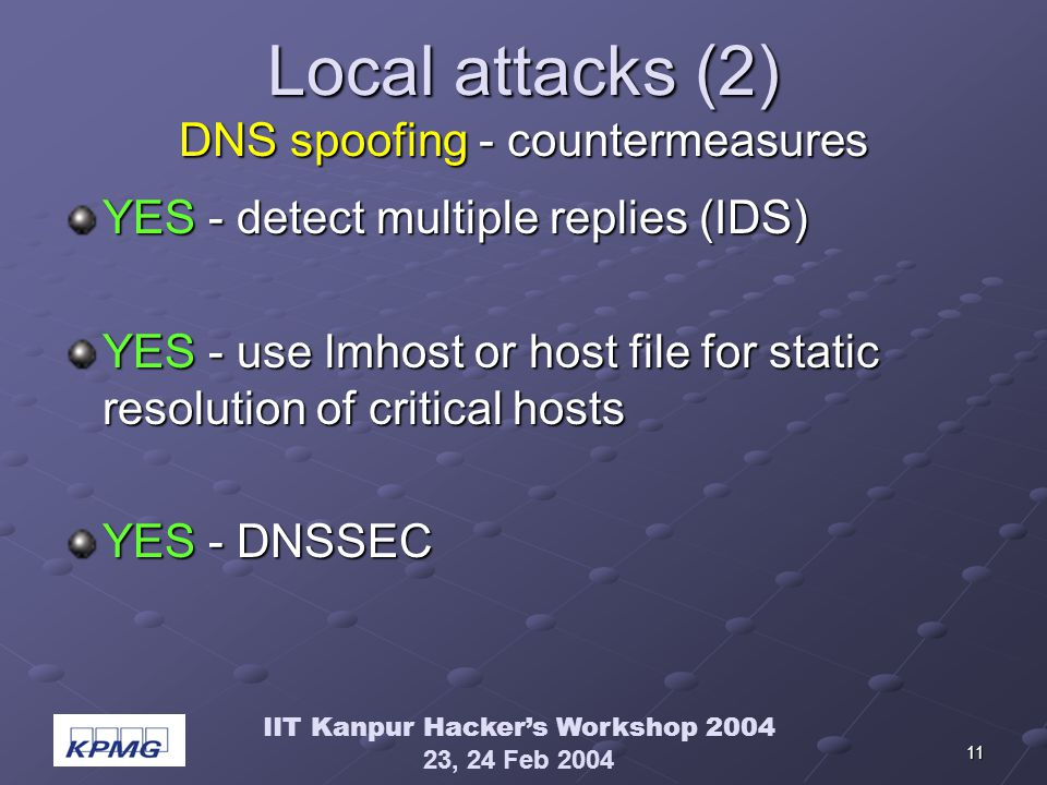 IIT Kanpur Hackers Workshop 2004 23, 24 Feb 2004 11 Local attacks (2) DNS spoofing - countermeasures YES - detect multiple replies (IDS) YES - use lmhost or host file for static resolution of critical hosts YES - DNSSEC