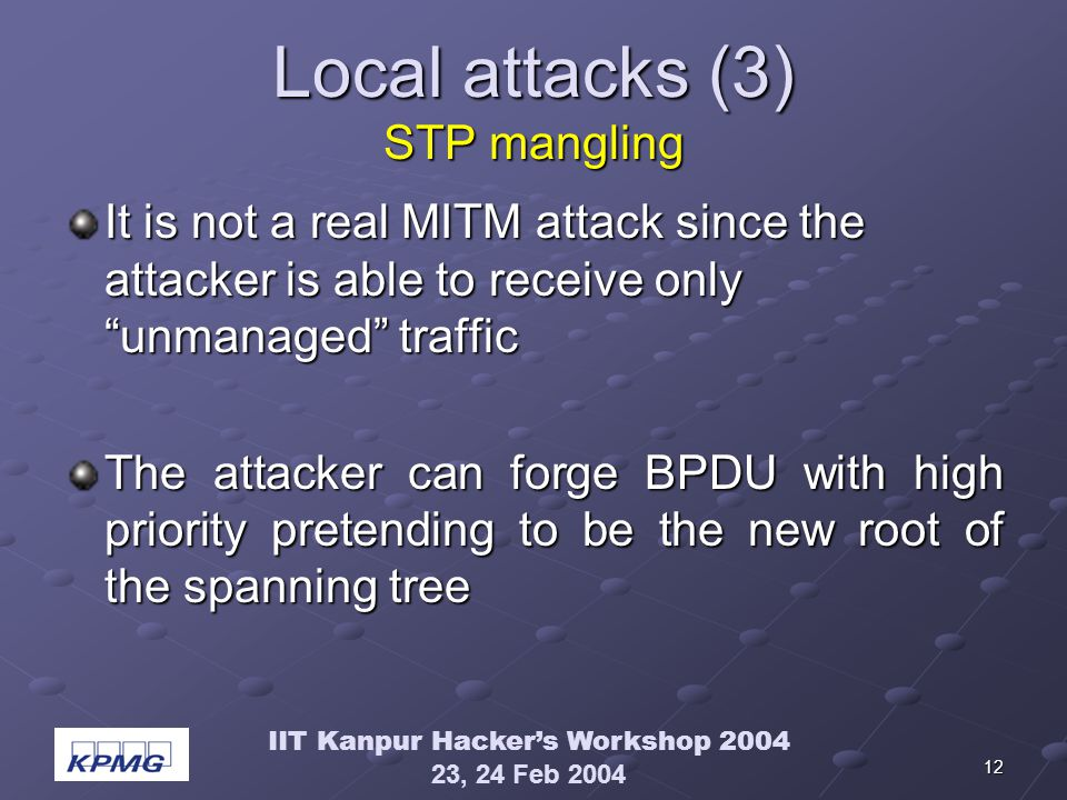 IIT Kanpur Hackers Workshop 2004 23, 24 Feb 2004 12 Local attacks (3) STP mangling It is not a real MITM attack since the attacker is able to receive only unmanaged traffic The attacker can forge BPDU with high priority pretending to be the new root of the spanning tree