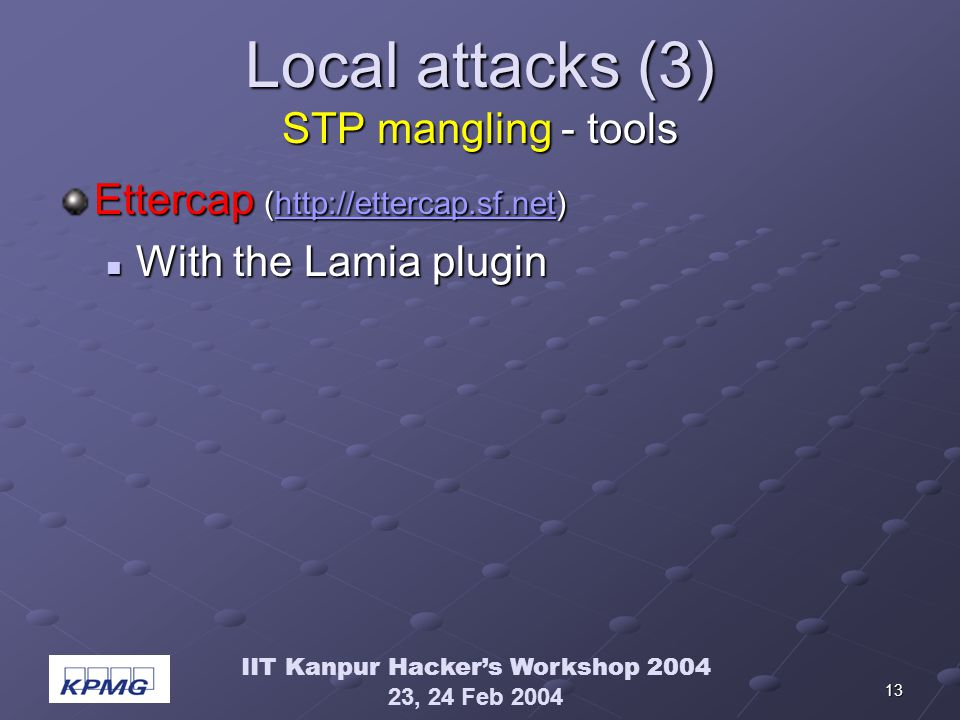 IIT Kanpur Hackers Workshop 2004 23, 24 Feb 2004 13 Local attacks (3) STP mangling - tools Ettercap (http://ettercap.sf.net) http://ettercap.sf.net With the Lamia plugin With the Lamia plugin
