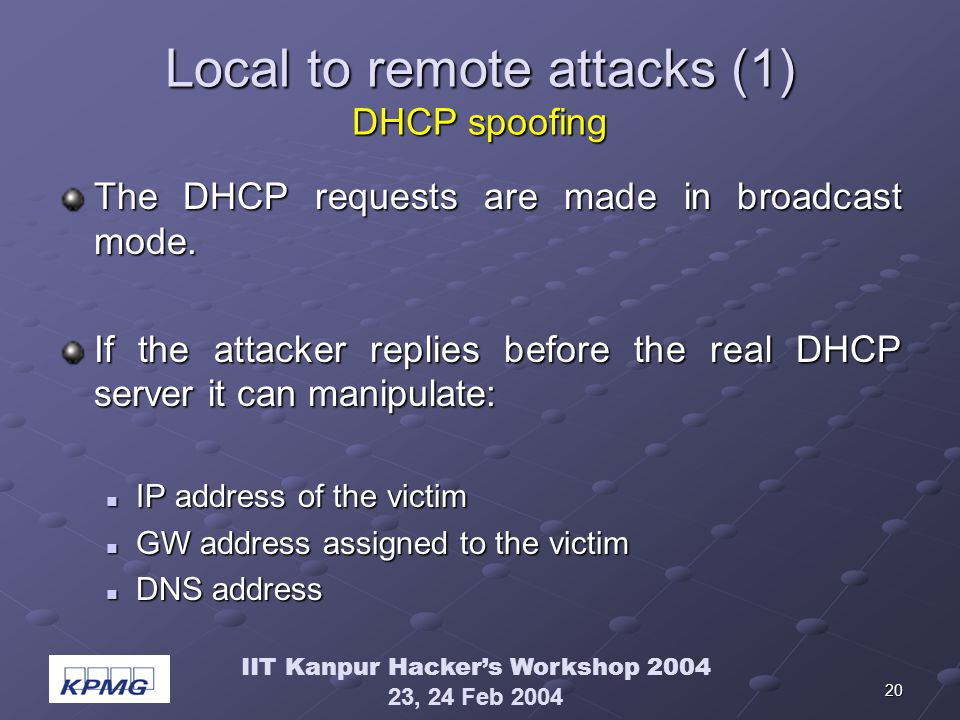 IIT Kanpur Hackers Workshop 2004 23, 24 Feb 2004 20 Local to remote attacks (1) DHCP spoofing The DHCP requests are made in broadcast mode. If the att