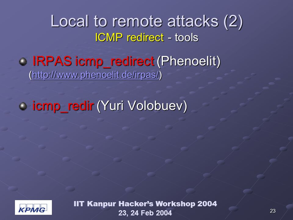 IIT Kanpur Hackers Workshop 2004 23, 24 Feb 2004 23 Local to remote attacks (2) ICMP redirect - tools IRPAS icmp_redirect (Phenoelit) (http://www.phen