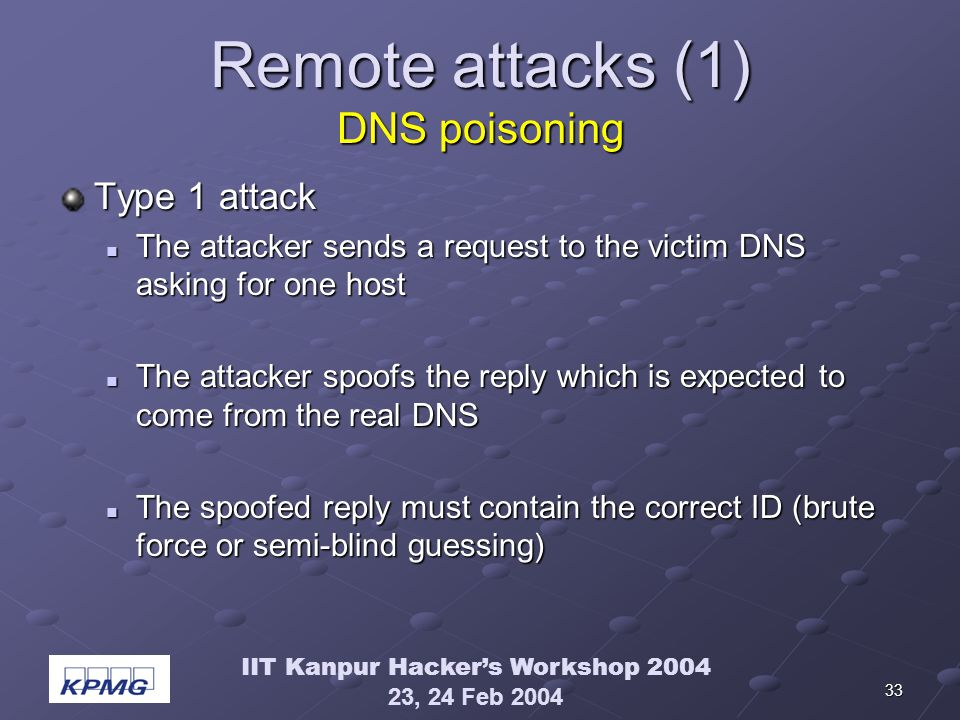 IIT Kanpur Hackers Workshop 2004 23, 24 Feb 2004 33 Remote attacks (1) DNS poisoning Type 1 attack The attacker sends a request to the victim DNS asking for one host The attacker sends a request to the victim DNS asking for one host The attacker spoofs the reply which is expected to come from the real DNS The attacker spoofs the reply which is expected to come from the real DNS The spoofed reply must contain the correct ID (brute force or semi-blind guessing) The spoofed reply must contain the correct ID (brute force or semi-blind guessing)