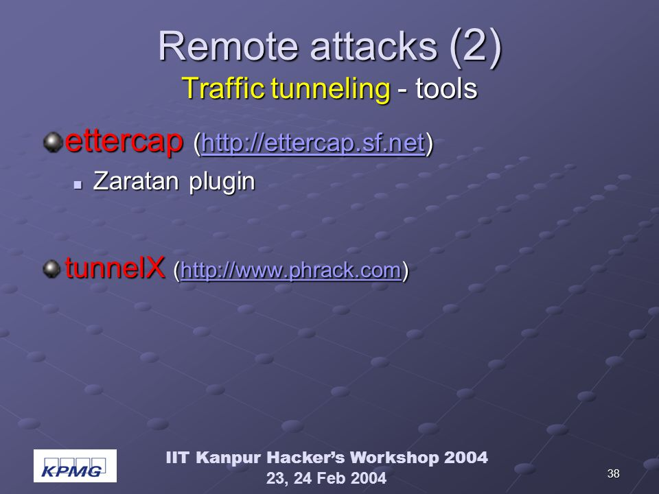 IIT Kanpur Hackers Workshop 2004 23, 24 Feb 2004 38 Remote attacks (2) Traffic tunneling - tools ettercap (http://ettercap.sf.net) http://ettercap.sf.net Zaratan plugin Zaratan plugin tunnelX (http://www.phrack.com) http://www.phrack.com