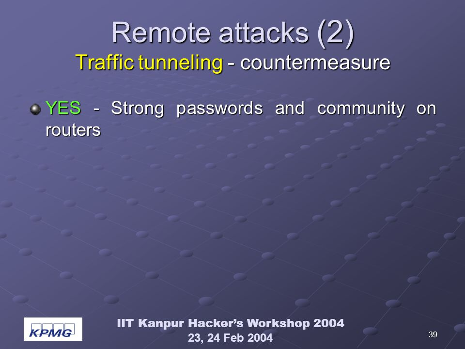 IIT Kanpur Hackers Workshop 2004 23, 24 Feb 2004 39 Remote attacks (2) Traffic tunneling - countermeasure YES - Strong passwords and community on routers