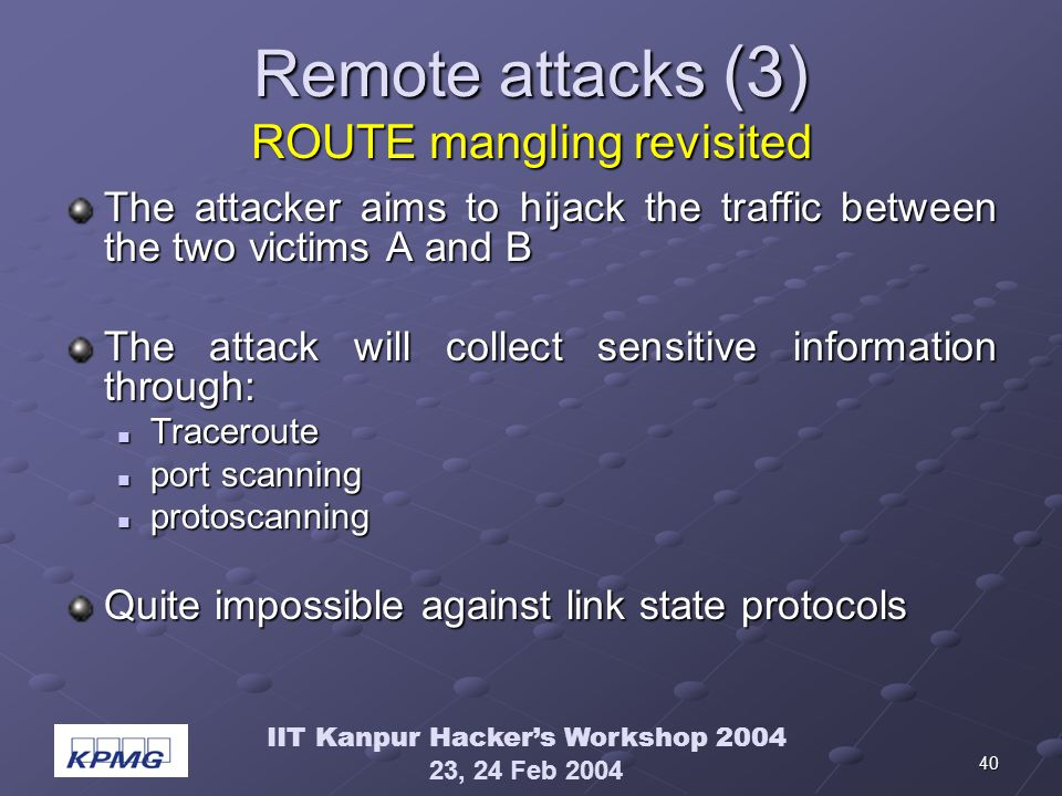 IIT Kanpur Hackers Workshop 2004 23, 24 Feb 2004 40 Remote attacks (3) ROUTE mangling revisited The attacker aims to hijack the traffic between the two victims A and B The attack will collect sensitive information through: Traceroute Traceroute port scanning port scanning protoscanning protoscanning Quite impossible against link state protocols