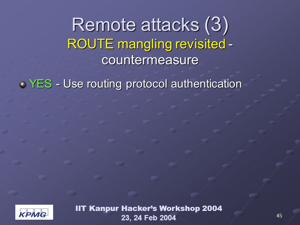 IIT Kanpur Hackers Workshop 2004 23, 24 Feb 2004 45 Remote attacks (3) ROUTE mangling revisited - countermeasure YES - Use routing protocol authentication