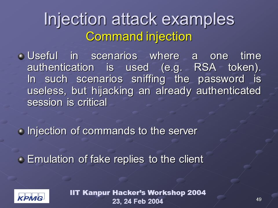 IIT Kanpur Hackers Workshop 2004 23, 24 Feb 2004 49 Injection attack examples Command injection Useful in scenarios where a one time authentication is