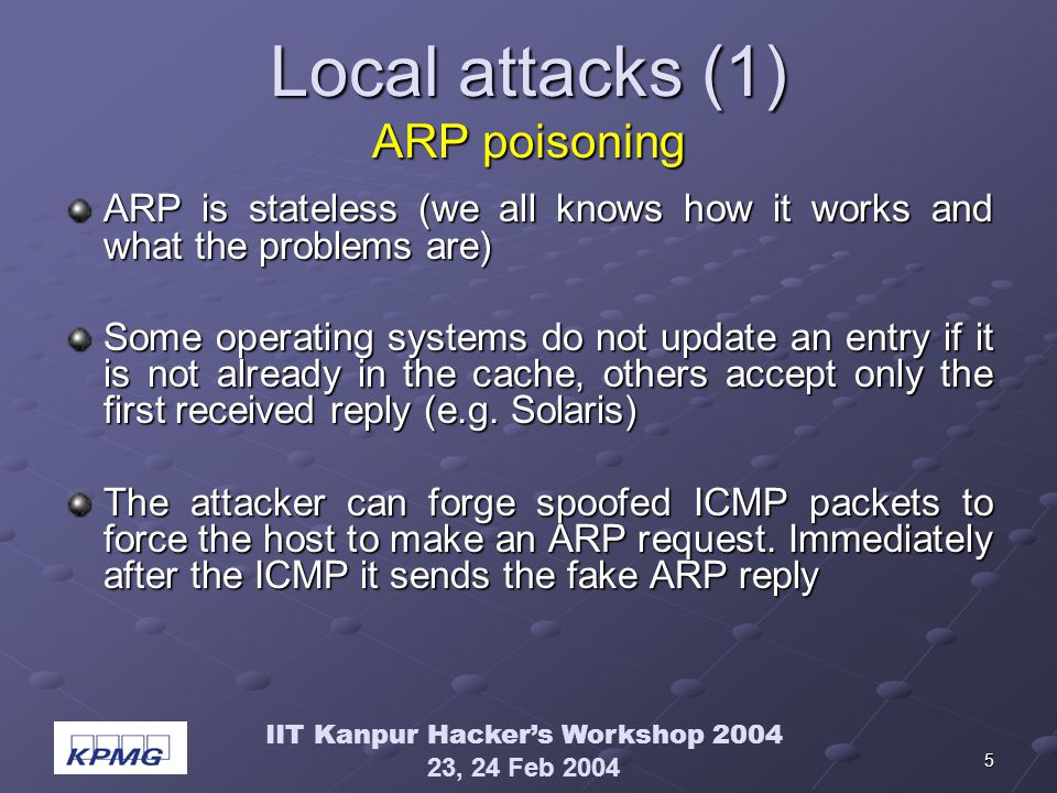 IIT Kanpur Hackers Workshop 2004 23, 24 Feb 2004 5 Local attacks (1) ARP poisoning ARP is stateless (we all knows how it works and what the problems are) Some operating systems do not update an entry if it is not already in the cache, others accept only the first received reply (e.g.