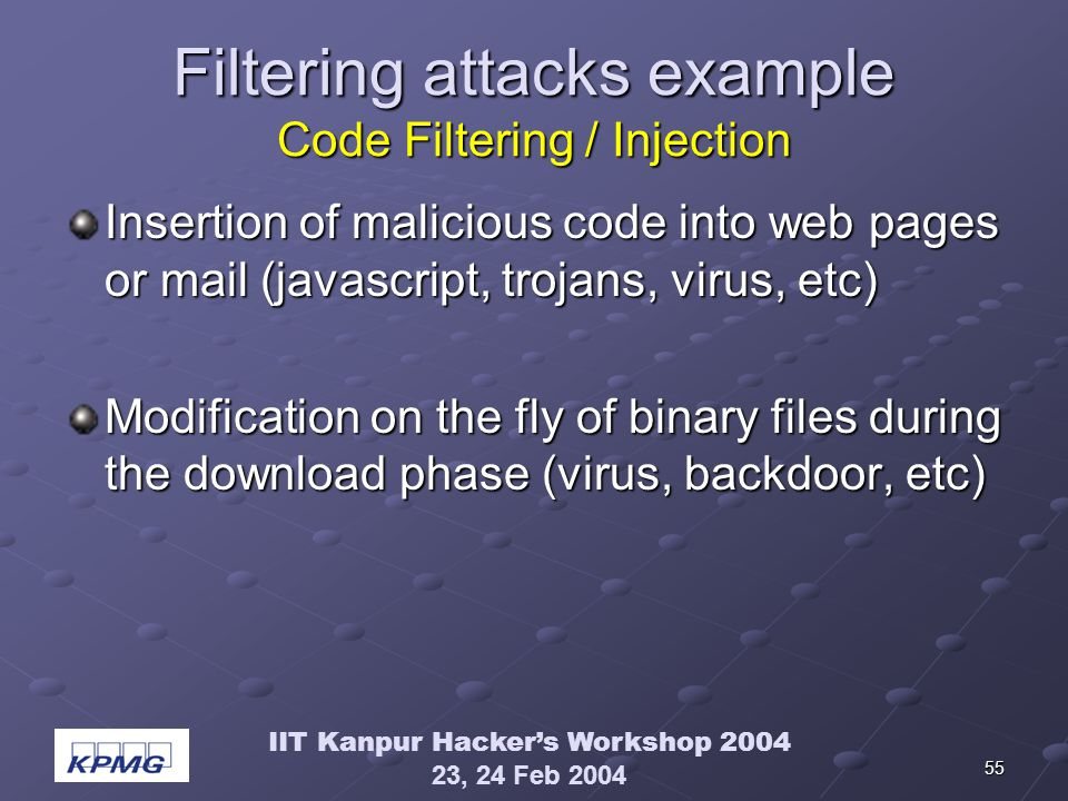 IIT Kanpur Hackers Workshop 2004 23, 24 Feb 2004 55 Filtering attacks example Code Filtering / Injection Insertion of malicious code into web pages or mail (javascript, trojans, virus, etc) Modification on the fly of binary files during the download phase (virus, backdoor, etc)