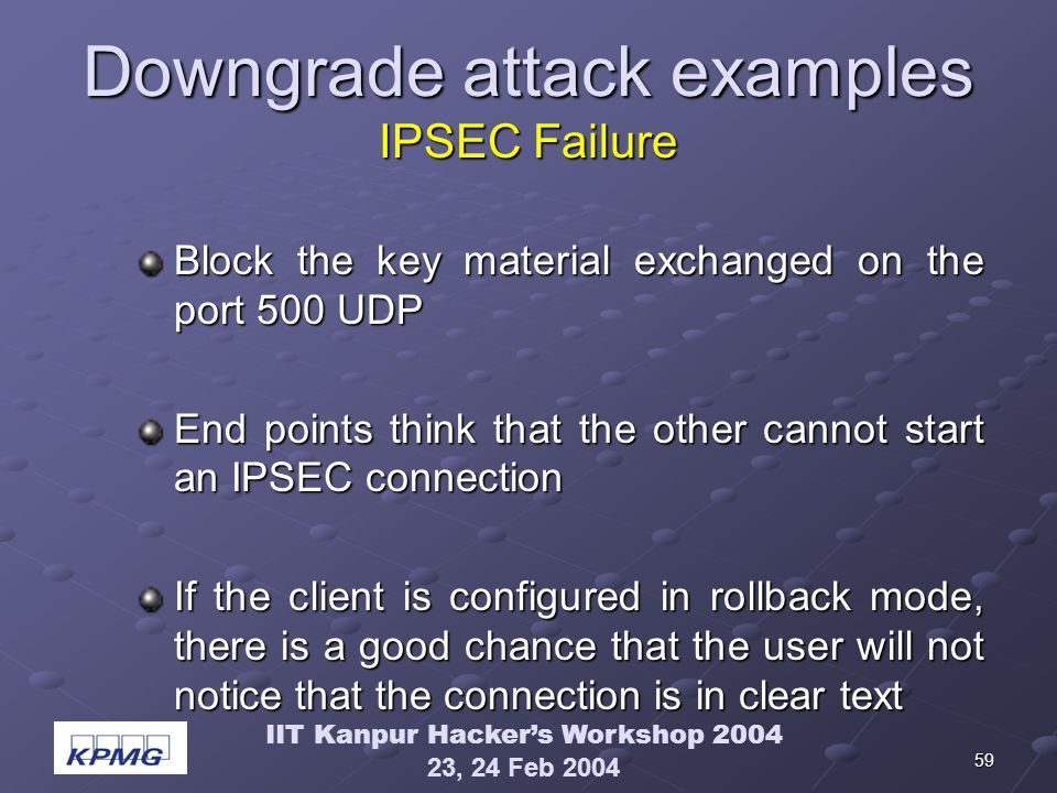 IIT Kanpur Hackers Workshop 2004 23, 24 Feb 2004 59 Downgrade attack examples IPSEC Failure Block the key material exchanged on the port 500 UDP End points think that the other cannot start an IPSEC connection If the client is configured in rollback mode, there is a good chance that the user will not notice that the connection is in clear text