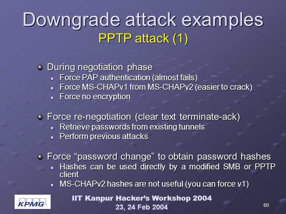 IIT Kanpur Hackers Workshop 2004 23, 24 Feb 2004 60 Downgrade attack examples PPTP attack (1) During negotiation phase Force PAP authentication (almost fails) Force PAP authentication (almost fails) Force MS-CHAPv1 from MS-CHAPv2 (easier to crack) Force MS-CHAPv1 from MS-CHAPv2 (easier to crack) Force no encryption Force no encryption Force re-negotiation (clear text terminate-ack) Retrieve passwords from existing tunnels Retrieve passwords from existing tunnels Perform previous attacks Perform previous attacks Force password change to obtain password hashes Hashes can be used directly by a modified SMB or PPTP client Hashes can be used directly by a modified SMB or PPTP client MS-CHAPv2 hashes are not useful (you can force v1) MS-CHAPv2 hashes are not useful (you can force v1)