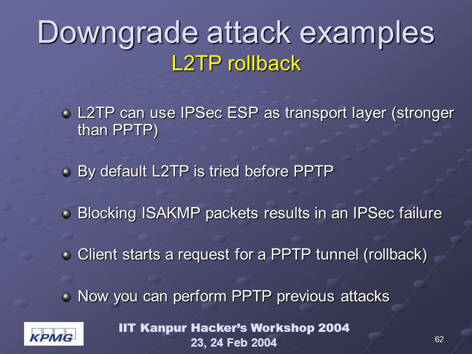 IIT Kanpur Hackers Workshop 2004 23, 24 Feb 2004 62 Downgrade attack examples L2TP rollback L2TP can use IPSec ESP as transport layer (stronger than PPTP) By default L2TP is tried before PPTP Blocking ISAKMP packets results in an IPSec failure Client starts a request for a PPTP tunnel (rollback) Now you can perform PPTP previous attacks