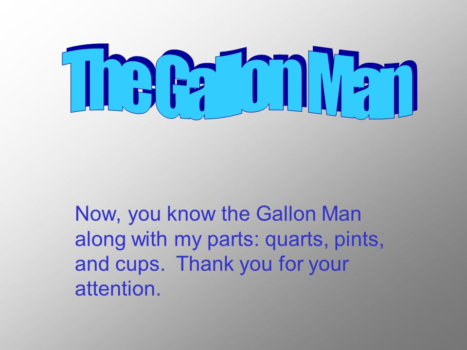 Now, you know the Gallon Man along with my parts: quarts, pints, and cups.