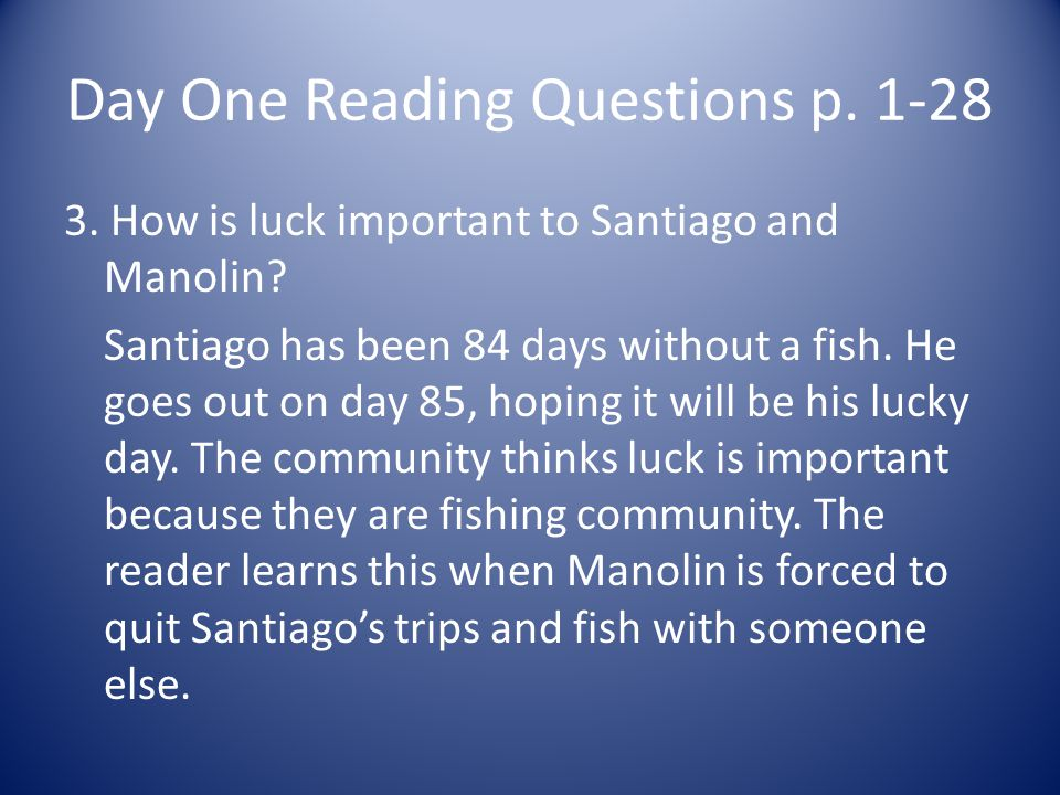Day One Reading Questions p. 1-28 3. How is luck important to Santiago and Manolin? Santiago has been 84 days without a fish. He goes out on day 85, h