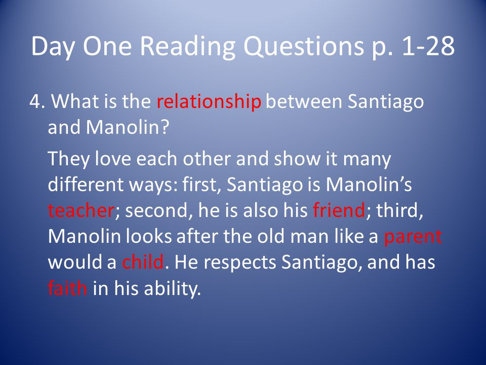Day One Reading Questions p. 1-28 4. What is the relationship between Santiago and Manolin? They love each other and show it many different ways: firs