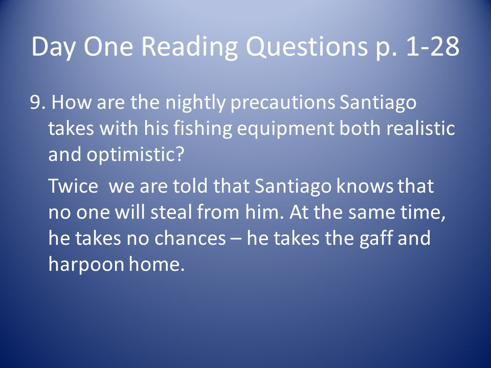 Day One Reading Questions p. 1-28 9. How are the nightly precautions Santiago takes with his fishing equipment both realistic and optimistic? Twice we
