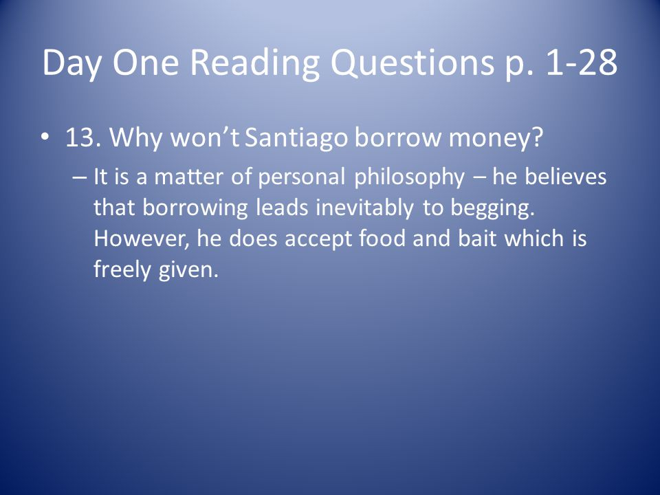 Day One Reading Questions p. 1-28 13. Why wont Santiago borrow money? – It is a matter of personal philosophy – he believes that borrowing leads inevi