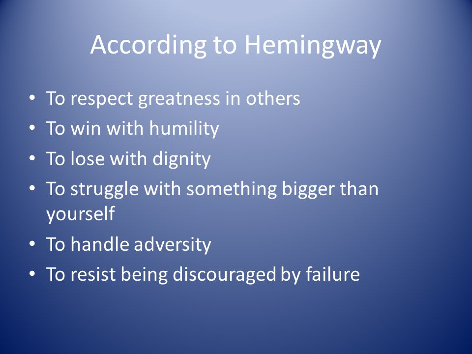 According to Hemingway To respect greatness in others To win with humility To lose with dignity To struggle with something bigger than yourself To han