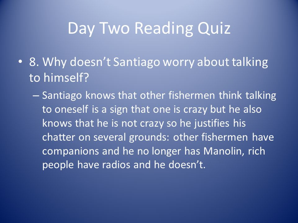 Day Two Reading Quiz 8. Why doesnt Santiago worry about talking to himself? – Santiago knows that other fishermen think talking to oneself is a sign t
