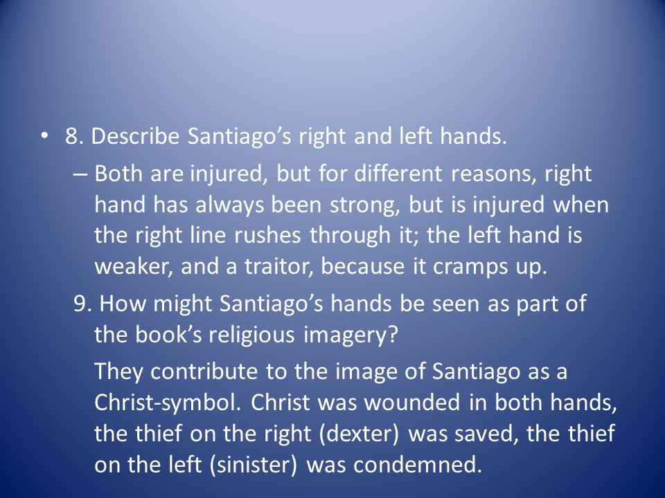 8. Describe Santiagos right and left hands. – Both are injured, but for different reasons, right hand has always been strong, but is injured when the