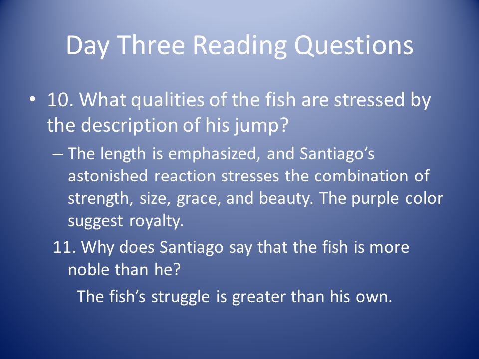 Day Three Reading Questions 10. What qualities of the fish are stressed by the description of his jump? – The length is emphasized, and Santiagos asto
