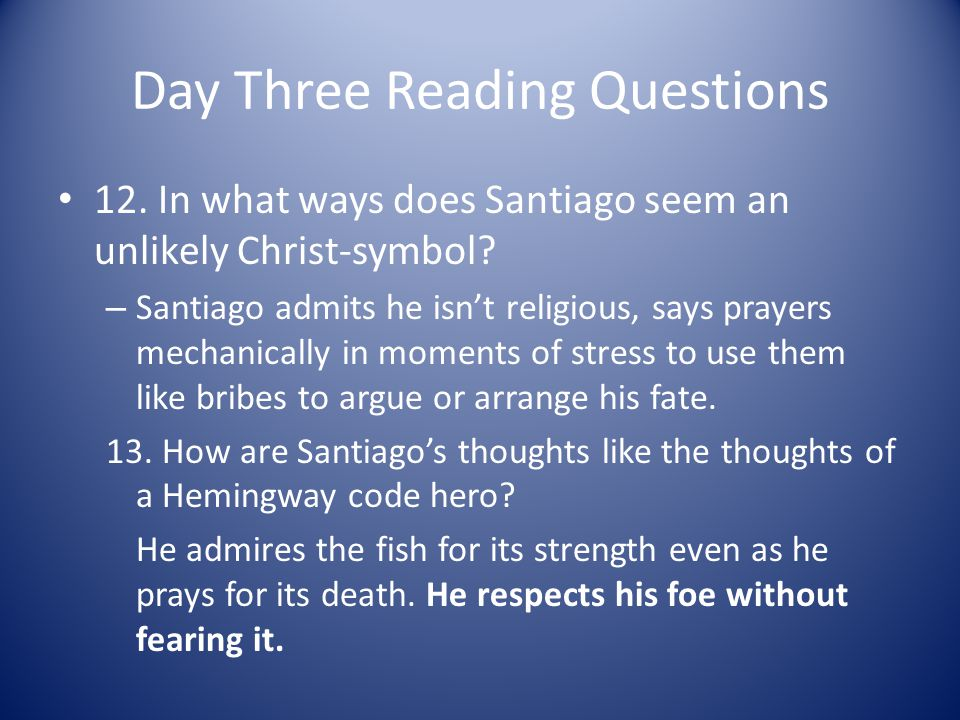 Day Three Reading Questions 12. In what ways does Santiago seem an unlikely Christ-symbol? – Santiago admits he isnt religious, says prayers mechanica