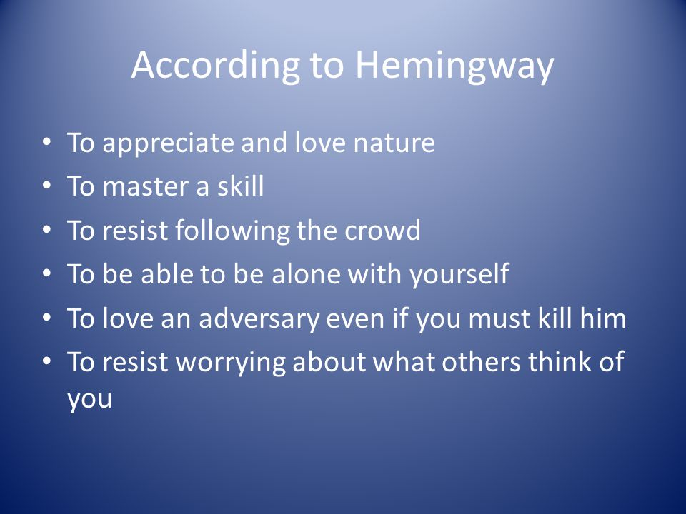 According to Hemingway To appreciate and love nature To master a skill To resist following the crowd To be able to be alone with yourself To love an a