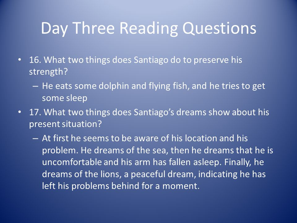 Day Three Reading Questions 16. What two things does Santiago do to preserve his strength? – He eats some dolphin and flying fish, and he tries to get