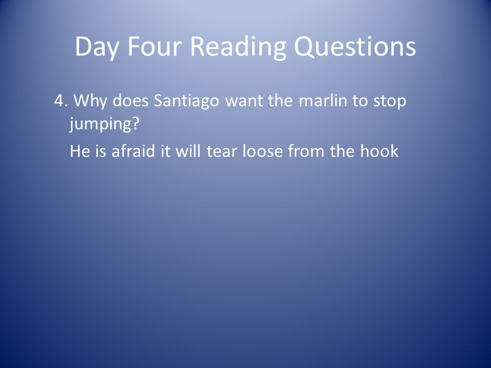 Day Four Reading Questions 4. Why does Santiago want the marlin to stop jumping? He is afraid it will tear loose from the hook