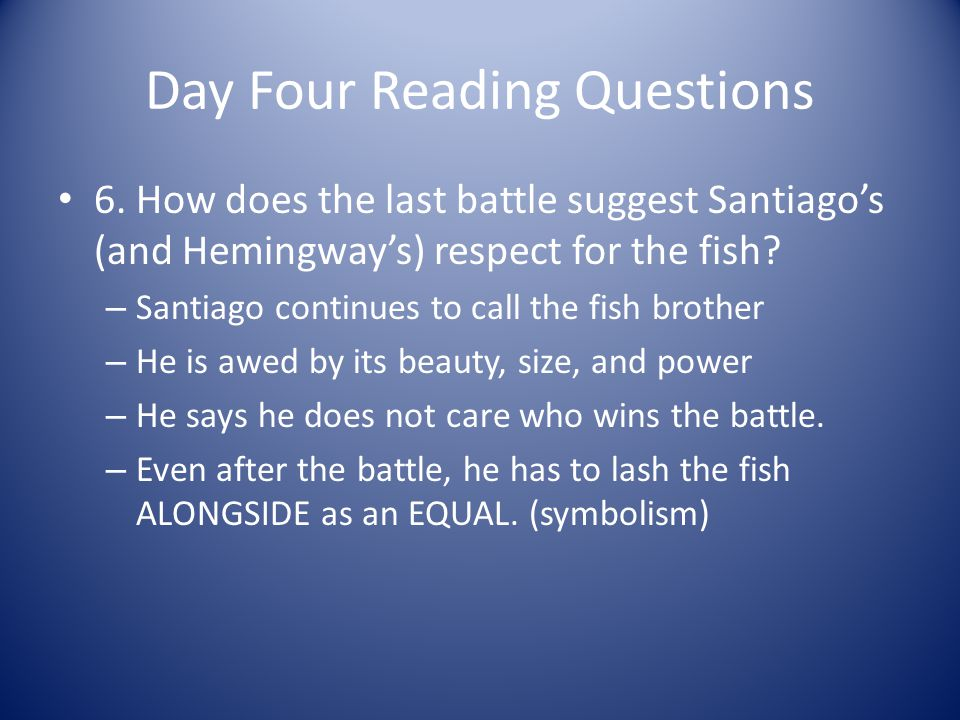 Day Four Reading Questions 6. How does the last battle suggest Santiagos (and Hemingways) respect for the fish? – Santiago continues to call the fish