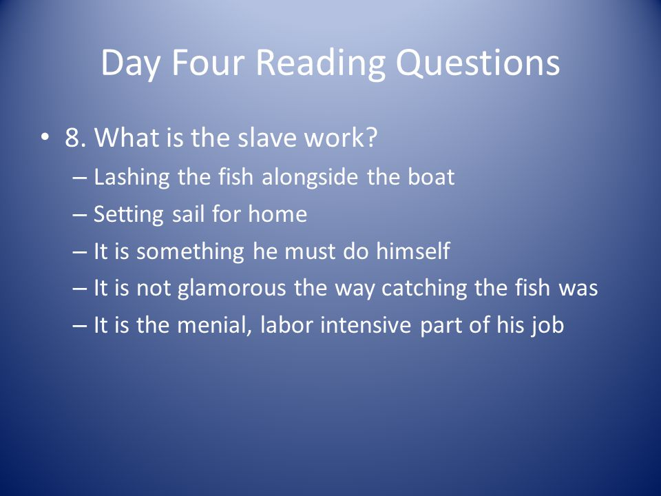 Day Four Reading Questions 8. What is the slave work? – Lashing the fish alongside the boat – Setting sail for home – It is something he must do himse