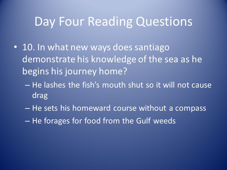 Day Four Reading Questions 10. In what new ways does santiago demonstrate his knowledge of the sea as he begins his journey home? – He lashes the fish