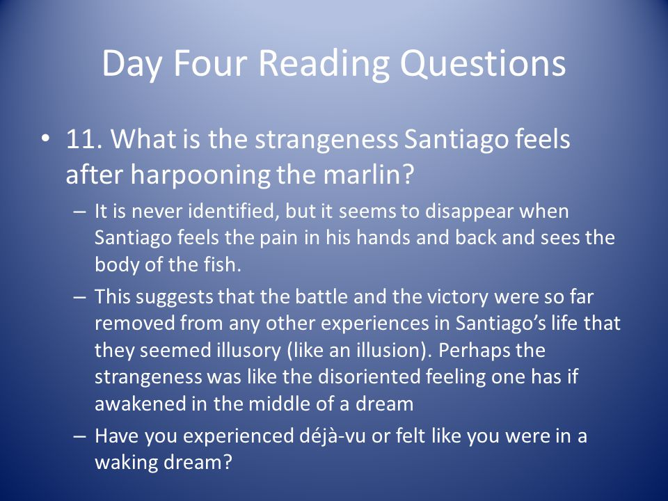 Day Four Reading Questions 11. What is the strangeness Santiago feels after harpooning the marlin? – It is never identified, but it seems to disappear
