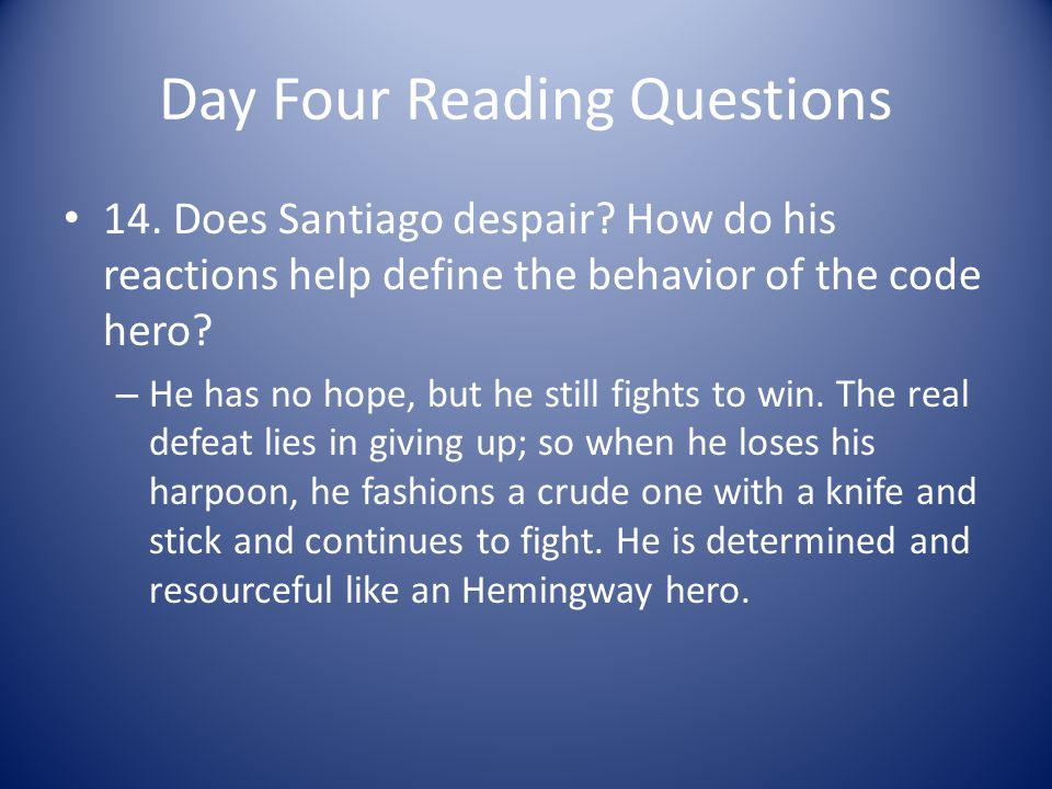 Day Four Reading Questions 14. Does Santiago despair? How do his reactions help define the behavior of the code hero? – He has no hope, but he still f
