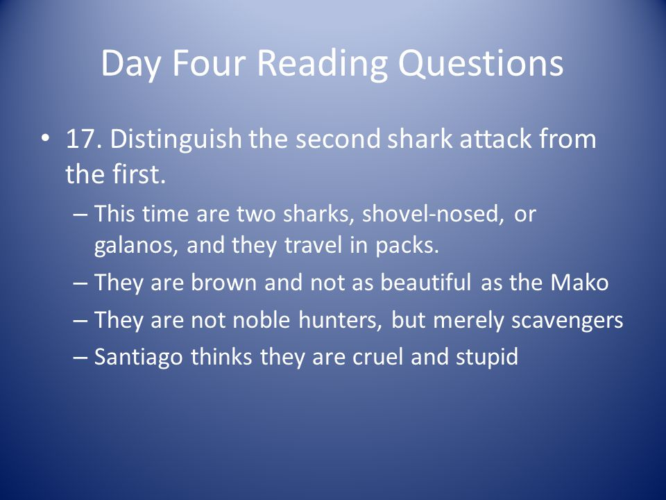 Day Four Reading Questions 17. Distinguish the second shark attack from the first. – This time are two sharks, shovel-nosed, or galanos, and they trav