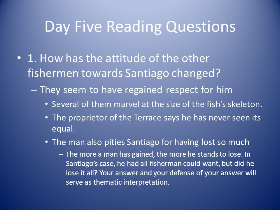 Day Five Reading Questions 1. How has the attitude of the other fishermen towards Santiago changed? – They seem to have regained respect for him Sever