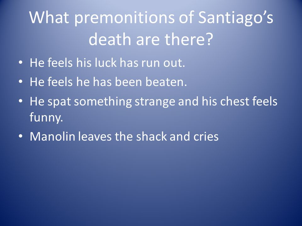 What premonitions of Santiagos death are there? He feels his luck has run out. He feels he has been beaten. He spat something strange and his chest fe