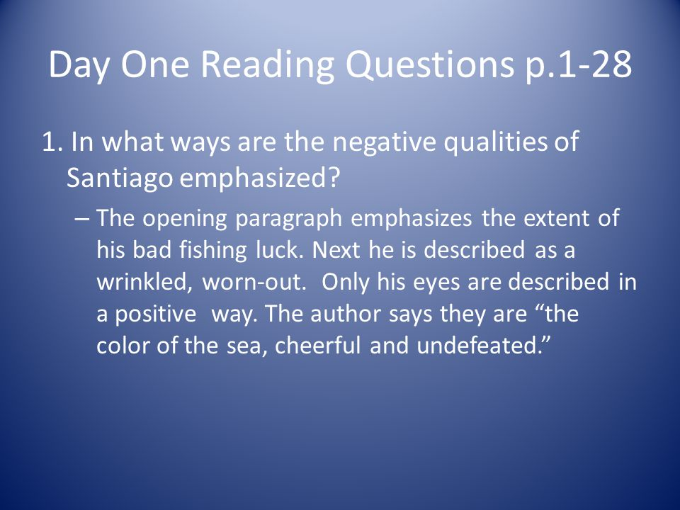 Day One Reading Questions p.1-28 1. In what ways are the negative qualities of Santiago emphasized? – The opening paragraph emphasizes the extent of h