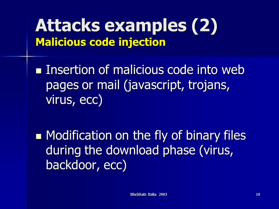 Blackhats Italia 200310 Attacks examples (2) Malicious code injection Insertion of malicious code into web pages or mail (javascript, trojans, virus,