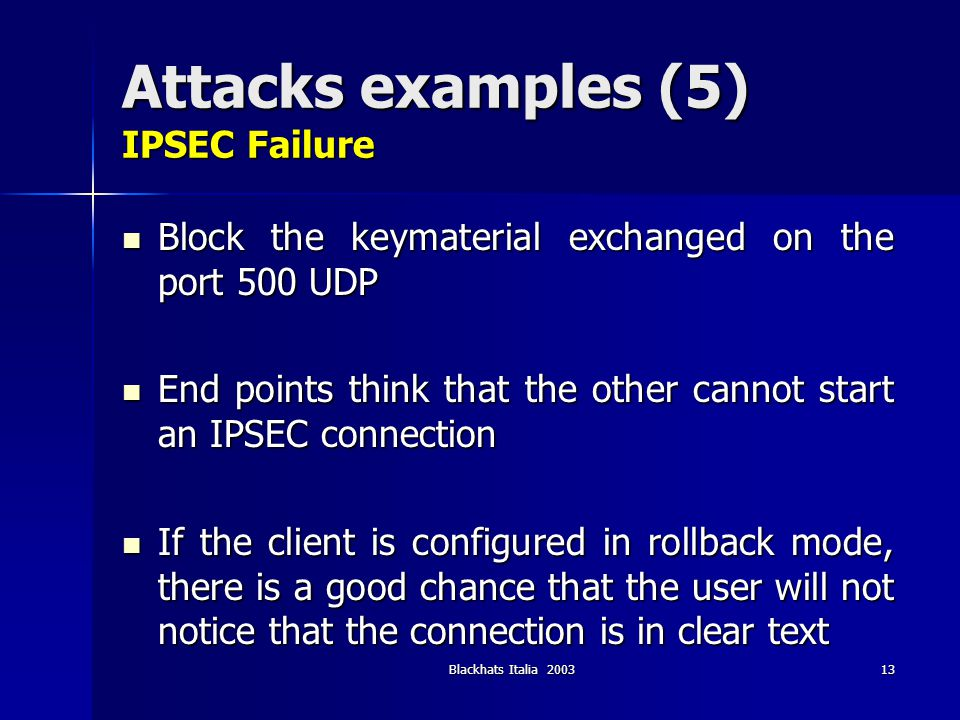 Blackhats Italia 200313 Attacks examples (5) IPSEC Failure Block the keymaterial exchanged on the port 500 UDP Block the keymaterial exchanged on the