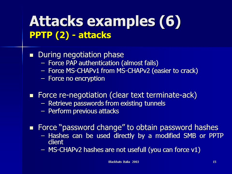 Blackhats Italia 200315 Attacks examples (6) PPTP (2) - attacks During negotiation phase During negotiation phase –Force PAP authentication (almost fa
