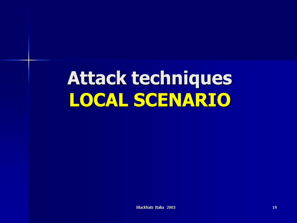 Blackhats Italia 2003 19 Attack techniques LOCAL SCENARIO