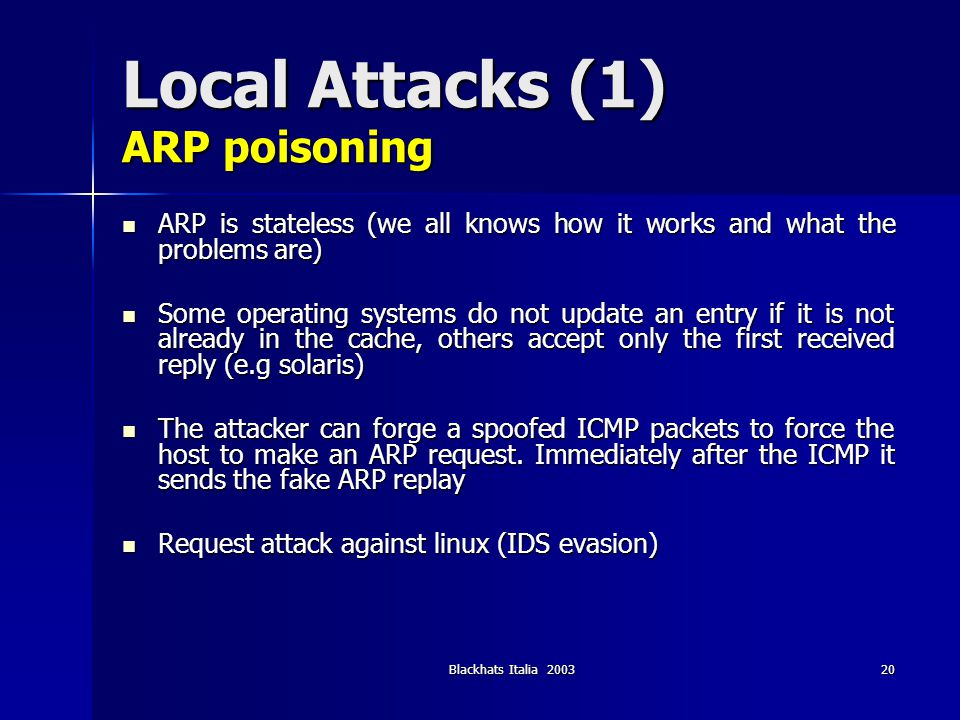 Blackhats Italia 200320 Local Attacks (1) ARP poisoning ARP is stateless (we all knows how it works and what the problems are) ARP is stateless (we al