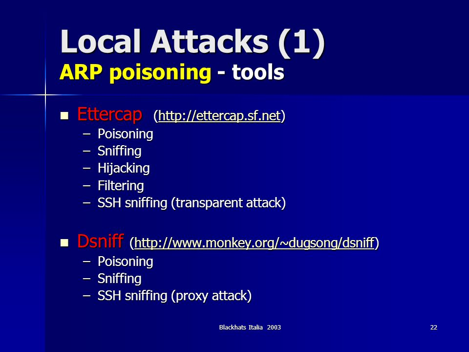Blackhats Italia 200323 Local Attacks (1) ARP poison - countermeasures YES - passive monitoring (arpwatch) YES - passive monitoring (arpwatch) YES - active monitoring (ettercap) YES - active monitoring (ettercap) YES - IDS (detect but not avoid) YES - IDS (detect but not avoid) YES - Static ARP entries (avoid it) YES - Static ARP entries (avoid it) YES - Secure-ARP (public key auth) YES - Secure-ARP (public key auth) NO - Port security on the switch NO - Port security on the switch NO - anticap, antidote, middleware approach NO - anticap, antidote, middleware approach