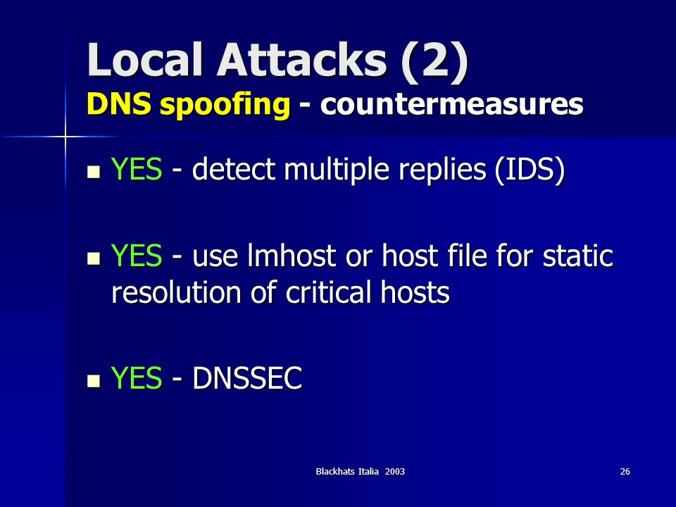 Blackhats Italia 200326 Local Attacks (2) DNS spoofing - countermeasures YES - detect multiple replies (IDS) YES - detect multiple replies (IDS) YES -