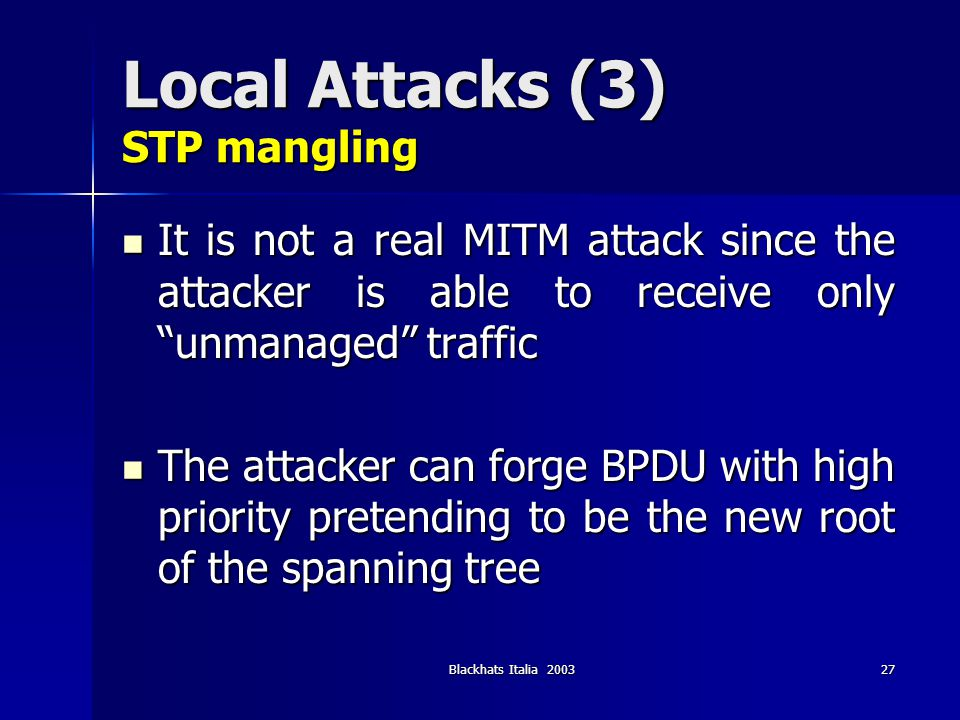 Blackhats Italia 200328 Local Attacks (3) STP mangling - tools Ettercap (http://ettercap.sf.net) Ettercap (http://ettercap.sf.net)http://ettercap.sf.net –Lamia plugin