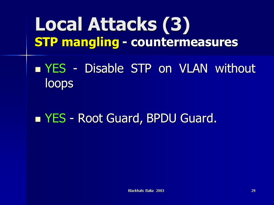 Blackhats Italia 200329 Local Attacks (3) STP mangling - countermeasures YES - Disable STP on VLAN without loops YES - Disable STP on VLAN without loo