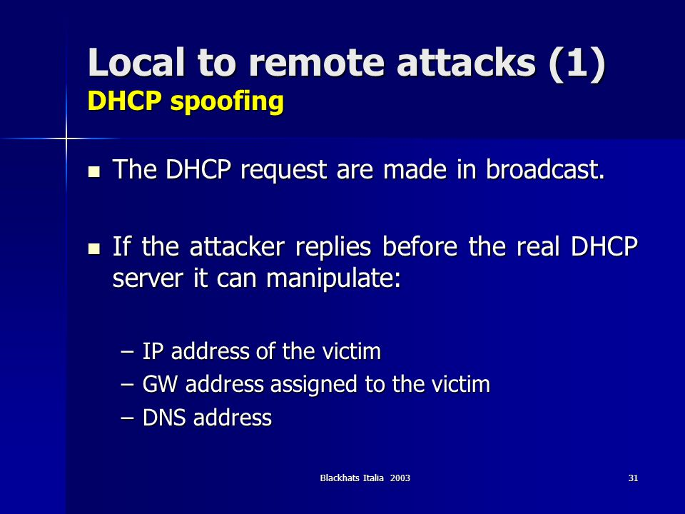 Blackhats Italia 200331 Local to remote attacks (1) DHCP spoofing The DHCP request are made in broadcast. The DHCP request are made in broadcast. If t